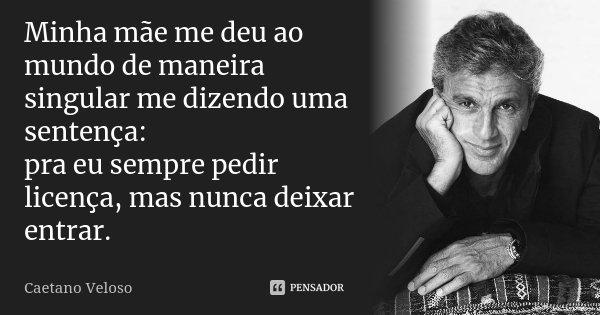 Minha mãe me deu ao mundo de maneira singular me dizendo uma sentença: pra eu sempre pedir licença, mas nunca deixar entrar.... Frase de Caetano Veloso.