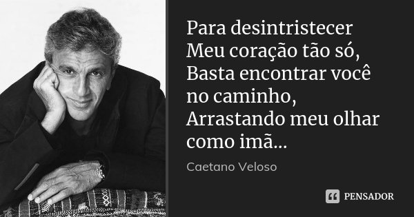 Para desintristecer Meu coração tão só, Basta encontrar você no caminho, Arrastando meu olhar como imã...... Frase de Caetano Veloso.