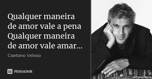 Qualquer maneira de amor vale a pena Qualquer maneira de amor vale amar...... Frase de Caetano Veloso.
