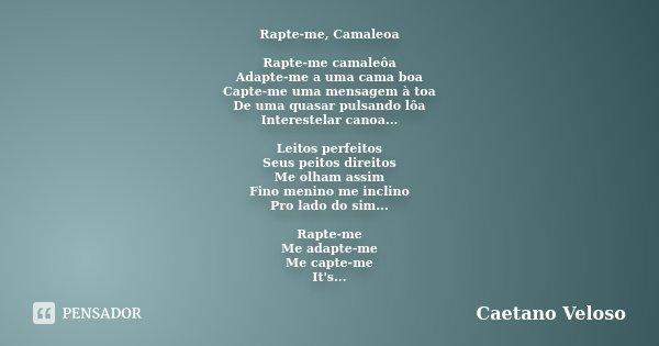 Rapte-me, Camaleoa Rapte-me camaleôa Adapte-me a uma cama boa Capte-me uma mensagem à toa De uma quasar pulsando lôa Interestelar canoa... Leitos perfeitos Seus... Frase de Caetano Veloso.