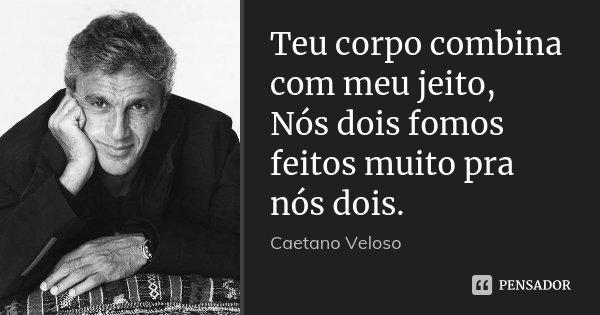 Teu corpo combina com meu jeito, Nós dois fomos feitos muito pra nós dois.... Frase de Caetano Veloso.