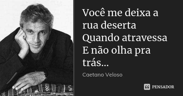 Você me deixa a rua deserta Quando atravessa E não olha pra trás...... Frase de Caetano Veloso.