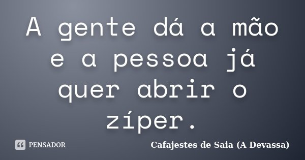 A gente dá a mão e a pessoa já quer abrir o zíper.... Frase de Cafajestes de Saia (A Devassa).