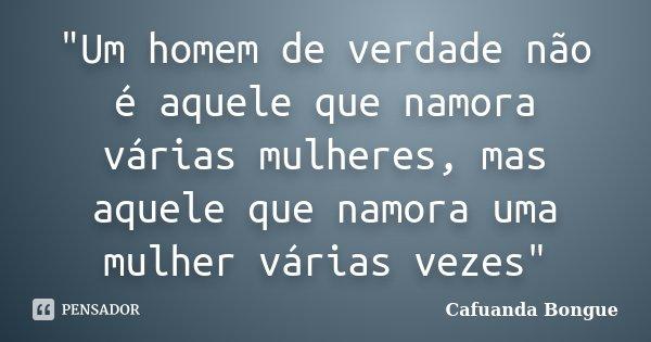 """""""Um homem de verdade não é aquele que namora várias mulheres, mas aquele que namora uma mulher várias vezes""""... Frase de Cafuanda Bongue."""