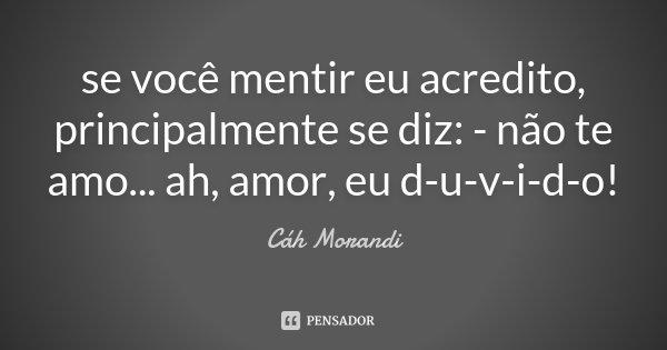 se você mentir eu acredito, principalmente se diz: - não te amo... ah, amor, eu d-u-v-i-d-o!... Frase de Cáh Morandi.