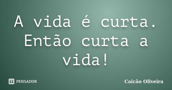 A vida é curta. Então curta a vida!... Frase de Caicão Oliveira.