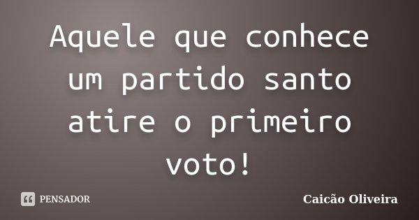 Aquele que conhece um partido santo atire o primeiro voto!... Frase de Caicão Oliveira.