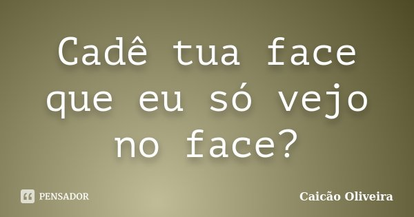 Cadê tua face que eu só vejo no face?... Frase de Caicão Oliveira.