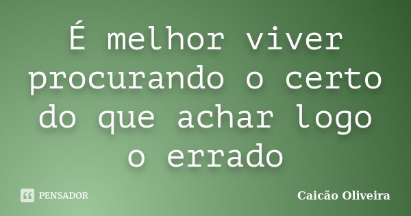 É melhor viver procurando o certo do que achar logo o errado... Frase de Caicão Oliveira.
