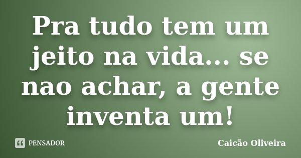 Pra tudo tem um jeito na vida... se nao achar, a gente inventa um!... Frase de Caicão Oliveira.