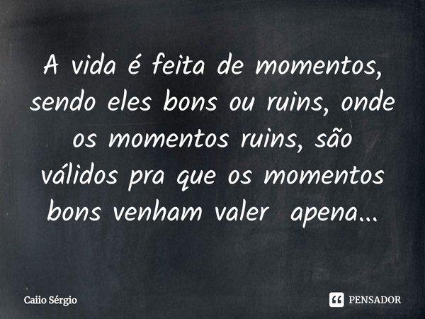 A vida é feita de momentos, sendo eles bons ou ruins, onde os momentos ruins, são válidos pra que os momentos bons venham valer apena...... Frase de Caiio Sérgio.