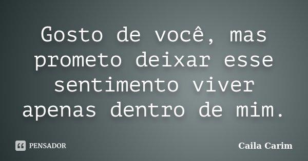Gosto de você, mas prometo deixar esse sentimento viver apenas dentro de mim.... Frase de Caila Carim.