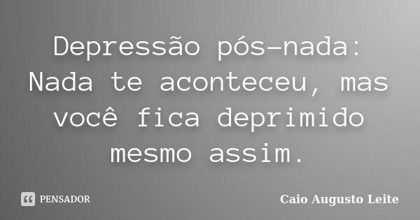 Depressão pós-nada: Nada te aconteceu, mas você fica deprimido mesmo assim.... Frase de Caio Augusto Leite.