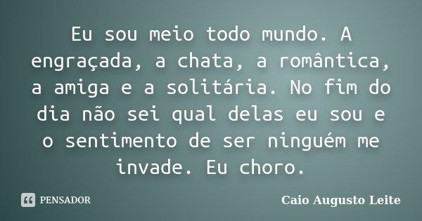Eu sou meio todo mundo. A engraçada, a chata, a romântica, a amiga e a solitária. No fim do dia não sei qual delas eu sou e o sentimento de ser ninguém me invad... Frase de Caio Augusto Leite.