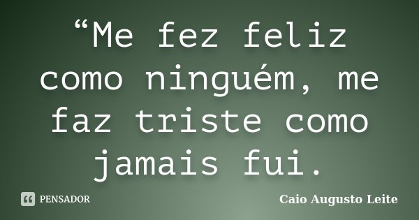 """""""Me fez feliz como ninguém, me faz triste como jamais fui.... Frase de Caio Augusto Leite."""