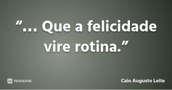 """""""… Que a felicidade vire rotina.""""... Frase de Caio Augusto Leite."""
