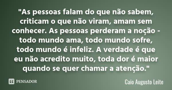 """""""As pessoas falam do que não sabem, criticam o que não viram, amam sem conhecer. As pessoas perderam a noção - todo mundo ama, todo mundo sofre, todo mundo... Frase de Caio Augusto Leite."""