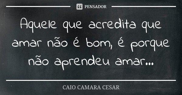 Aquele que acredita que amar não é bom, é porque não aprendeu amar...... Frase de Caio Camara Cesar.