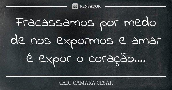 Fracassamos por medo de nos expormos e amar é expor o coração....... Frase de Caio Camara Cesar.