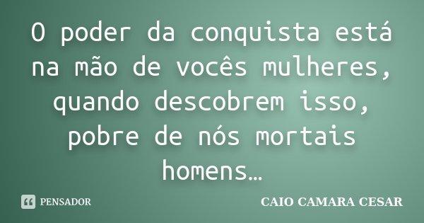 O poder da conquista está na mão de vocês mulheres, quando descobrem isso, pobre de nós mortais homens…... Frase de Caio Camara Cesar.