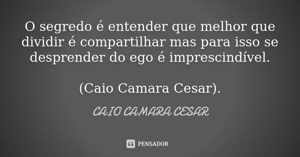 O segredo é entender que melhor que dividir é compartilhar mas para isso se desprender do ego é imprescindível. (Caio Camara Cesar).... Frase de Caio Camara Cesar.
