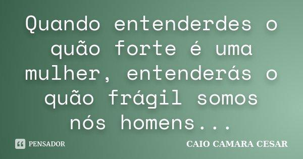 Quando entenderdes o quão forte é uma mulher, entenderás o quão frágil somos nós homens...... Frase de Caio Camara Cesar.