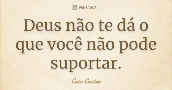 Deus não te dá o que você não pode suportar.... Frase de Caio Castro.