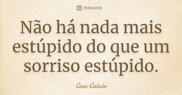 Não há nada mais estúpido do que um sorriso estúpido.... Frase de Caio Catulo.