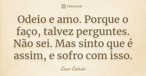Odeio e amo. Porque o faço, talvez perguntes. Não sei. Mas sinto que é assim, e sofro com isso.... Frase de Caio Catulo.