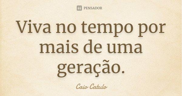 Viva no tempo por mais de uma geração.... Frase de Caio Catulo.