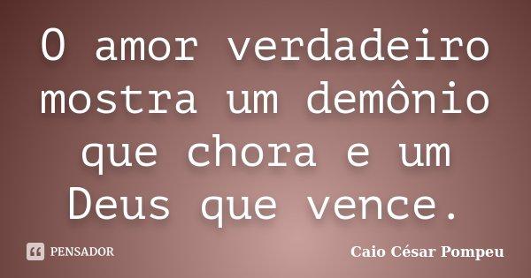 O amor verdadeiro mostra um demônio que chora e um Deus que vence.... Frase de Caio César Pompeu.