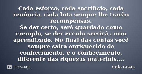 Cada esforço, cada sacrifício, cada renúncia, cada luta sempre lhe trarão recompensas. Se der certo, será guardado como exemplo, se der errado servirá como apre... Frase de Caio Costa.