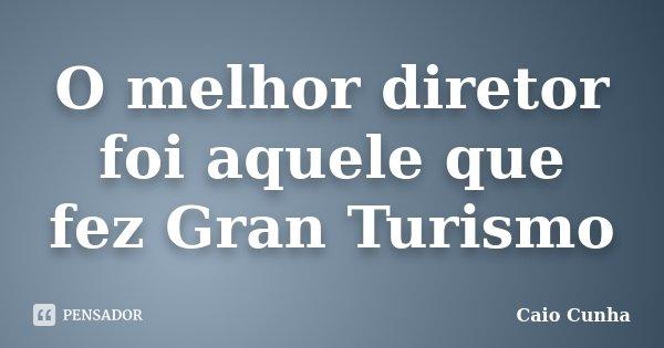 O melhor diretor foi aquele que fez Gran Turismo... Frase de Caio Cunha.
