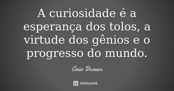 A curiosidade é a esperança dos tolos, a virtude dos gênios e o progresso do mundo.... Frase de Caio Duran.