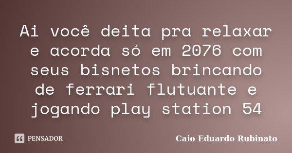Ai você deita pra relaxar e acorda só em 2076 com seus bisnetos brincando de ferrari flutuante e jogando play station 54... Frase de Caio Eduardo Rubinato.