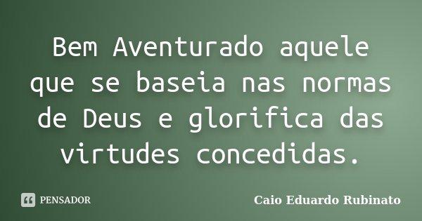Bem Aventurado aquele que se baseia nas normas de Deus e glorifica das virtudes concedidas.... Frase de Caio Eduardo Rubinato.