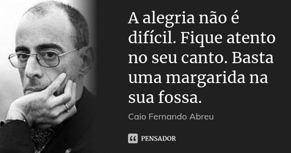 A alegria não é difícil. Fique atento no seu canto. Basta uma margarida na sua fossa.... Frase de Caio Fernando Abreu.