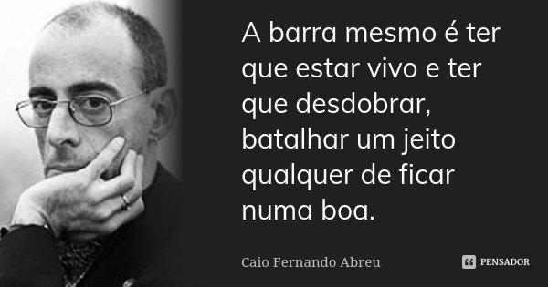 A barra mesmo é ter que estar vivo e ter que desdobrar, batalhar um jeito qualquer de ficar numa boa.... Frase de Caio Fernando Abreu.