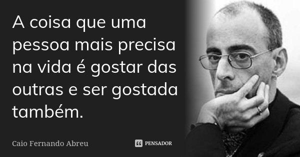 A coisa que uma pessoa mais precisa na vida é gostar das outras e ser gostada também.... Frase de Caio Fernando Abreu.