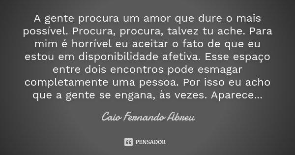 A gente procura um amor que dure o mais possível. Procura, procura, talvez tu ache. Para mim é horrível eu aceitar o fato de que eu estou em disponibilidade afe... Frase de Caio Fernando Abreu.