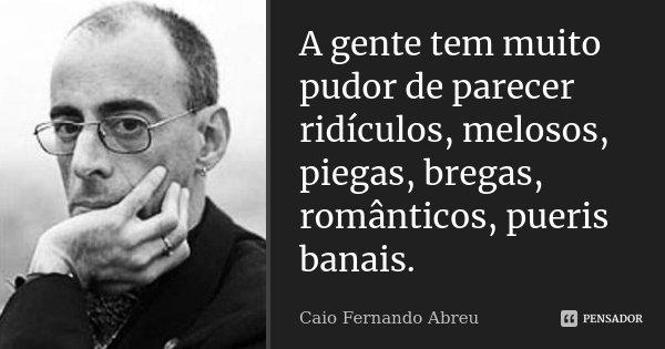 A gente tem muito pudor de parecer ridículos, melosos, piegas, bregas, românticos, pueris banais.... Frase de Caio Fernando Abreu.