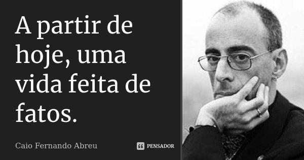 A partir de hoje, uma vida feita de fatos.... Frase de Caio Fernando Abreu.