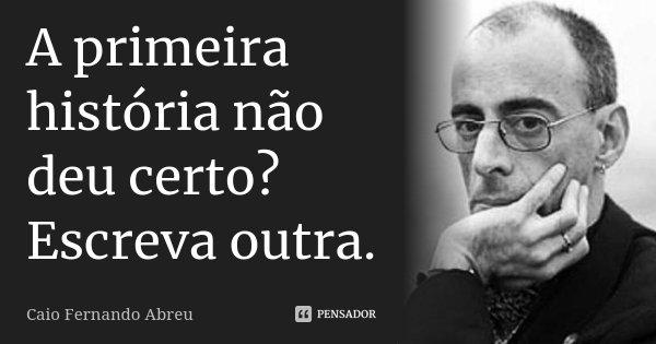 A primeira história não deu certo? Escreva outra.... Frase de Caio Fernando Abreu.