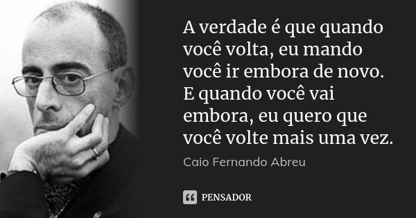 A verdade é que quando você volta, eu mando você ir embora de novo. E quando você vai embora, eu quero que você volte mais uma vez.... Frase de Caio Fernando Abreu.