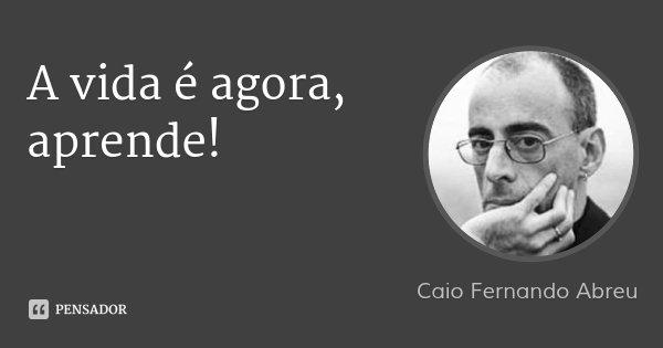 A vida é agora, aprende!... Frase de Caio Fernando Abreu.