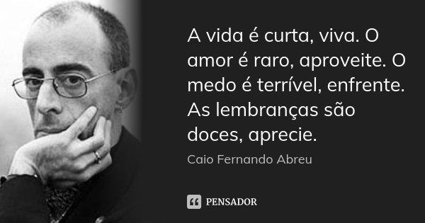 A vida é curta, viva. O amor é raro, aproveite. O medo é terrível, enfrente. As lembranças são doces, aprecie.... Frase de Caio Fernando Abreu.