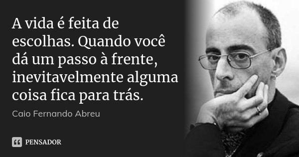 A vida é feita de escolhas. Quando você dá um passo à frente, inevitavelmente alguma coisa fica para trás.... Frase de Caio Fernando Abreu.