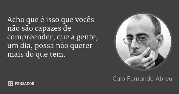 Acho que é isso que vocês não são capazes de compreender, que a gente, um dia, possa não querer mais do que tem.... Frase de Caio Fernando Abreu.