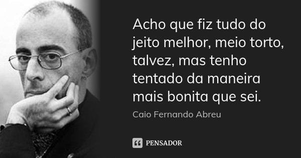 Acho que fiz tudo do jeito melhor, meio torto, talvez, mas tenho tentado da maneira mais bonita que sei.... Frase de Caio Fernando Abreu.
