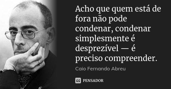 Acho que quem está de fora não pode condenar, condenar simplesmente é desprezível — é preciso compreender.... Frase de Caio Fernando Abreu.